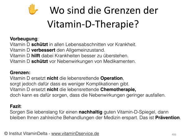 Vorbeugung: Vitamin D schützt in allen Lebensabschnitten vor Krankheit. Vitamin D verbessert den Allgemeinzustand. Vitamin D hilft dabei Krankheiten besser zu überstehen. Vitamin D schützt vor Nebenwirkungen von Medikamenten.  Grenzen: Vitamin D ersetzt nicht die lebensrettende Operation,  sorgt jedoch dafür dass es weniger Komplikationen gibt.  Vitamin D ersetzt nicht die lebensrettende Chemotherapie, doch kann es dafür sorgen, dass die Nebenwirkungen geringer ausfallen.   Fazit: Sorgen Sie lebenslang für einen nachhaltig guten Vitamin-D-Spiegel, dann bleiben Ihnen zahlreiche Behandlungen der Medizin erspart. Das ist Prävention.